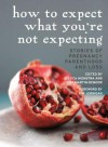 How to Expect What You're Not Expecting: Stories of Pregnancy, Parenthood, and Loss - Jessica Hiemstra, Lisa Martin-Demoor, Kim Jernigan, Sadiqa de Meijer, Fiona Tinwei Lam, Lorri Neilsen Glenn, Susan Olding, Laura Rock, Gail Marlene Schwartz, Maureen Scott Harris, Carrie Snyder, Cathy Stonehouse, Chris Tarry, Chris Arthur, Kim Aubrey, Janet Baker, Yvonne