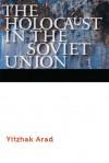 The Holocaust in the Soviet Union - Yitzhak Arad, Ora Cummings