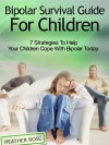 Bipolar Child: Bipolar Survival Guide for Children: 7 Strategies to Help Your Children Cope with Bipolar Today - Heather Rose