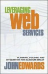Leveraging Web Services: Planning, Building, and Integration for Maximum Impact - John Edwards