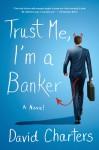 Trust Me, I'm a Banker: A Novel - David Charters