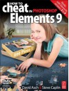 How to Cheat in Photoshop Elements 9: Discover the magic of Adobe's best kept secret - David Asch, Steve Caplin