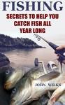 Fishing: Secrets to Help You Catch Fish All Year Long - John Wilks