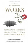 Automation Works: Turning Your Marketing from a Money-Pit into a Money-Making MACHINE! - Kathy Swanson, John Carter