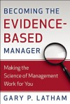 Becoming the Evidence-Based Manager: Making the Science of Management Work for You - Gary P. Latham