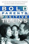 Bold Parents, Positive Teens: Loving and Guiding Your Child Through the Challenges of Adolescence - Karen Dockrey