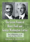 The Green Vision of Henry Ford and George Washington Carver: Two Collaborators in the Cause of Clean Industry - Quentin R. Skrabec Jr.