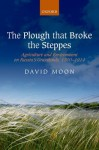 The Plough that Broke the Steppes: Agriculture and Environment on Russia's Grasslands, 1700-1914 (Oxford Studies in Medieval European History) - David Moon