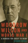 Woodrow Wilson and World War I: A Burden Too Great to Bear - Richard Striner