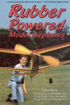 Rubber Powered Model Airplanes: Comprehensive Building and Flying Basics Plus Advanced Design-Your-Own Instructions - Don Ross