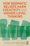 How Dogmatic Beliefs Harm Creativity and Higher-Level Thinking - Don Ambrose, Robert J. Sternberg