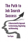 The Path to Job Search Success: A Neuroscientific Approach to Interviewing, Negotiating and Networking - Tom Payne