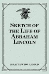 Sketch of the Life of Abraham Lincoln - Isaac Newton Arnold