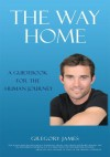 THE WAY HOME: Release Limiting Beliefs and Uncover the Real You - Gregory James