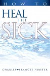 How to Heal the Sick - Charles Hunter, Frances Hunter