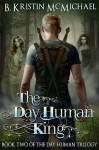The Day Human King - B. Kristin McMichael