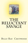 The Reluctant Savage - Billy Ray Chitwood