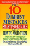 10 Dumbest Mistakes Smart People Make and How To Avoid Them: Simple and Sure Techniques for Gaining Greater Control of Your Life - Arthur Freeman