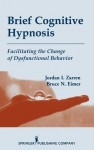 Brief Cognitive Hypnosis: Facilitating the Change of Dysfunctional Behavior - Jordan I. Zarren, Bruce Eimer