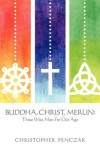 Buddha, Christ, Merlin: Three Wise Men for Our Age - Christopher Penczak
