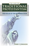 Case for Traditional Protestantism: The Solas of the Reformation - Terry L. Johnson