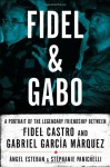 Fidel & Gabo: A Portrait of the Legendary Friendship Between Fidel Castro and Gabriel Garcia Marquez - Angel Esteban, Stephanie Panichelli