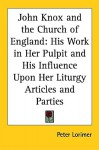 John Knox and the Church of England: His Work in Her Pulpit and His Influence Upon Her Liturgy Articles and Parties - Peter Lorimer