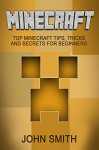 Minecraft: Minecraft For Beginners - Top Minecraft Tips, Tricks And Secrets For Beginners (Unofficial Minecraft Guide) (Minecraft, Minecraft Secrets, Minecraft ... Stories, Minecraft Books For Kids) - John Smith