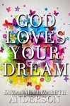 God Loves Your Dream: A 60-Day Journey to Fulfilling the Dream God Placed in Your Heart - Suzanne Elizabeth Anderson