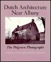 Dutch Architecture Near Albany: The Polgren Photographs - Shirley W. Dunn, Allison P. Bennett