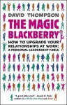 The Magic Blackberry: How to Upgrade Your Relationships at Work: A Personal Leadership Fable - David Thompson