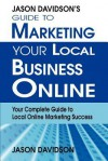 Jason Davidson's Guide to Marketing Your Local Business Online: Your Complete Guide to Local Online Marketing Success - Jason Davidson