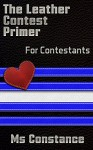 The Leather Contest Primer for Contestants (The Leather Contest Primer Series Book 1) - Ms Constance