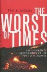 The Worst of Times: How Life on Earth Survived Eighty Million Years of Extinction - Paul B. Wignall