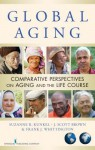 Global Aging: Comparative Perspectives on Aging and the Life Course - Suzanne R. Kunkel, James Scott Brown, Frank Whittington