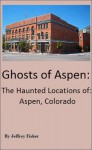 Ghosts of Aspen: The Haunted Locations of Aspen, Colorado - Jeffrey Fisher