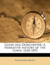 Good Old Dorchester. a Narrative History of the Town, 1630-1893 - William Dana Orcutt