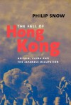 The Fall of Hong Kong: Britain, China, and the Japanese Occupation - Philip Snow