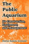 The Public Aquarium: Its Construction, Equipment, and Management - Charles Haskins Townsend