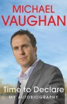 Michael Vaughan: Time to Declare - My Autobiography - Michael Vaughan