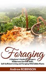 Foraging: A Beginner's Guide for Foragers: Wilderness Survival Skills, Self-Sufficient Living and Foraging Wild Edible Plants - Andrew Robinson