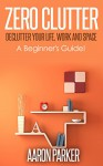 Zero Clutter : Declutter Your Life, Work and Space!: 3 Step Approach To Organize, Clean-Up and Make Truckloads of Money Out of Clutter! - Aaron Parker