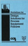 Guidelines for Design Solutions for Process Equipment Failures [With 3.5 Disk] - Center for Chemical Process Safety