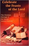 Celebrate the Feasts of the Lord: The Christian Heritage of the Sacred Jewish Festivals - William W. Francis