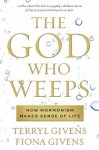 The God Who Weeps: How Mormonism Makes Sense of Life - Terryl Givens, Fiona Givens