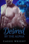Desired by the Alpha: Part 1 (A Shifter Werewolf Romance) - Cassie Wright