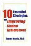 10 Essential Strategies for Improving Student Achievement - James Harris