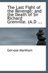 The Last Fight of the Revenge: and the Death of Sir Richard Grenville. (A.D ... - Gervase Markham