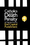Catholics and the Death Penalty: Six Things Catholics Can Do to End Capital Punishment - Robert H. Hopcke