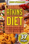 Atkins Diet: 37 Unknown Delicious Recipes For Explosive Fat Burning And Energy Without Any Restriction (Free Bonus Included) (Atkins Diet, Atkins Diet Cookbook,Atkins Diet, Atkins Diet Plan) - John O'Malley, Atkins Power, Lara Atkins, Jim Atkins, Jack Atkins, Atkins Plan Revolution, Atkins New Plan, Atkins Plan Revolution, Atkins Book Revolution
